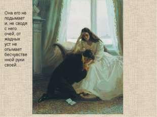 Она его не подымает и, не сводя с него очей, от жадных уст не отымает бесчувс