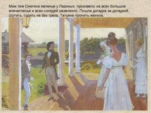 Меж тем Онегина явленье у Лариных произвело на всех большое впечатленье и все