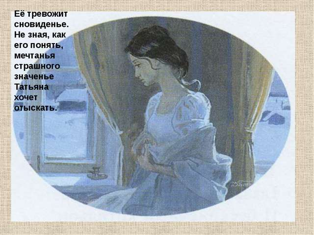 Её тревожит сновиденье. Не зная, как его понять, мечтанья страшного значенье...