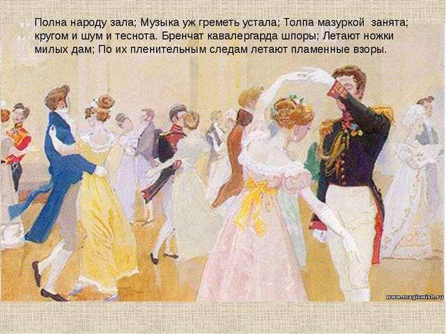 Полна народу зала; Музыка уж греметь устала; Толпа мазуркой занята; кругом и...