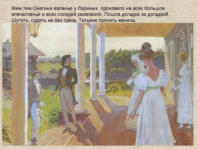 Меж тем Онегина явленье у Лариных произвело на всех большое впечатленье и все...