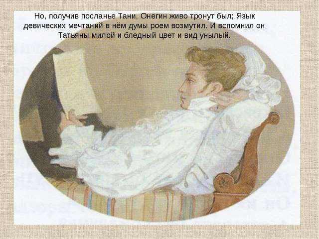 Но, получив посланье Тани, Онегин живо тронут был; Язык девических мечтаний в...