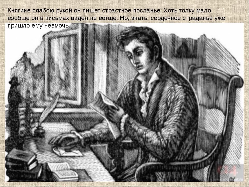 Княгине слабою рукой он пишет страстное посланье. Хоть толку мало вообще он в...