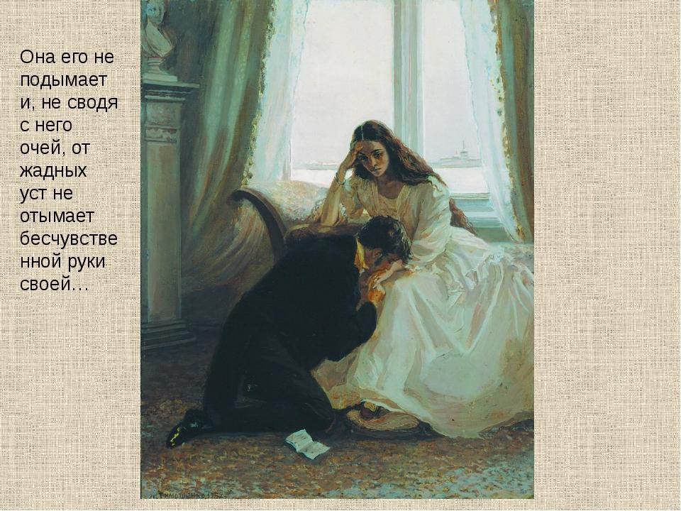 Она его не подымает и, не сводя с него очей, от жадных уст не отымает бесчувс...