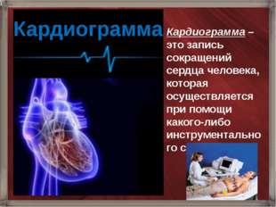 Кардиограмма Кардиограмма – это запись сокращений сердца человека, которая ос