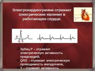 Электрокардиограмма отражает электрические явления в работающем сердце. Зубец