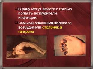 В рану могут вместе с грязью попасть возбудители инфекции. Самыми опасными яв