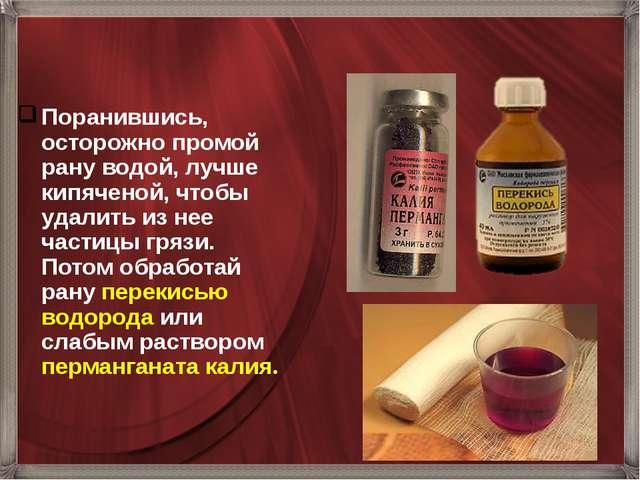 Поранившись, осторожно промой рану водой, лучше кипяченой, чтобы удалить из н...