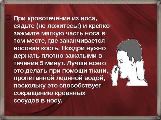 При кровотечение из носа, сядьте (не ложитесь!) и крепко зажмите мягкую часть...