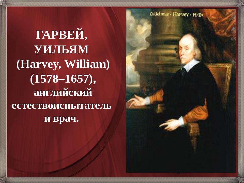 ГАРВЕЙ, УИЛЬЯМ (Harvey, William) (1578–1657), английский естествоиспытатель...