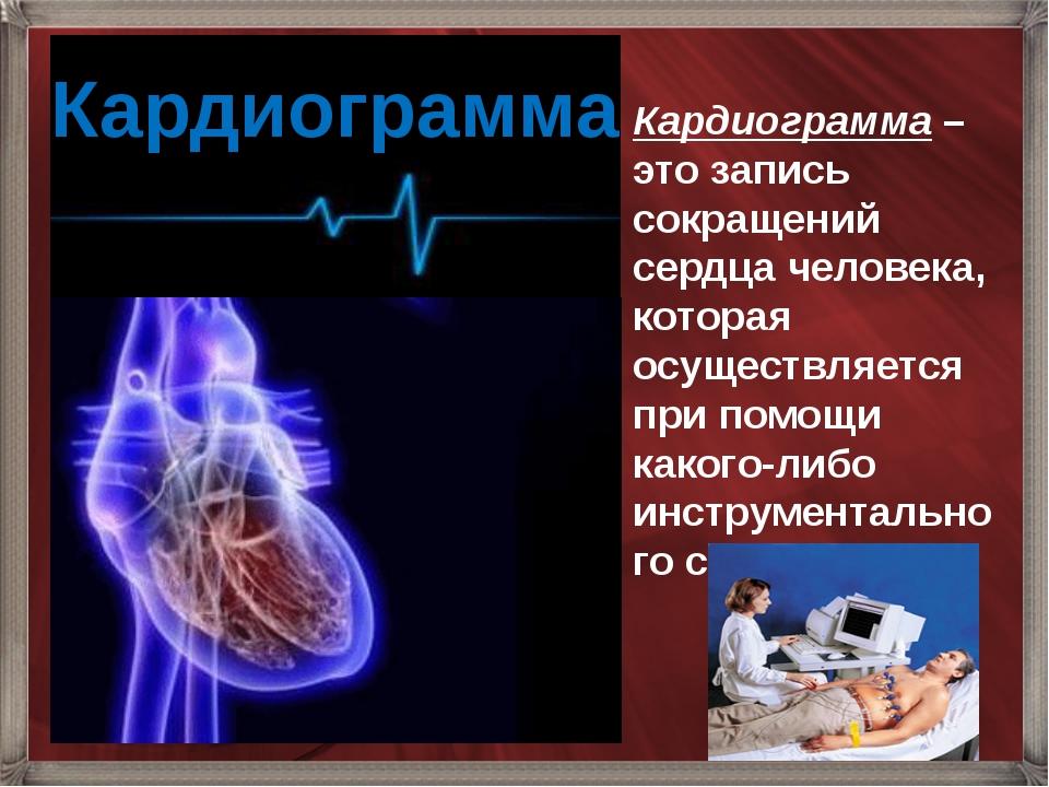 Кардиограмма Кардиограмма – это запись сокращений сердца человека, которая ос...