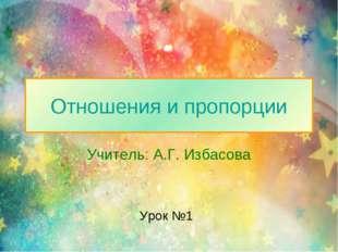 Отношения и пропорции Учитель: А.Г. Избасова Урок №1