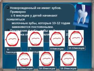 Новорожденный не имеет зубов. Примерно с 6 месяцев у детей начинают появлятьс