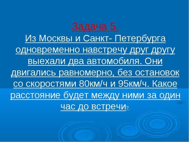 Задача 5. Из Москвы и Санкт- Петербурга одновременно навстречу друг другу вые...