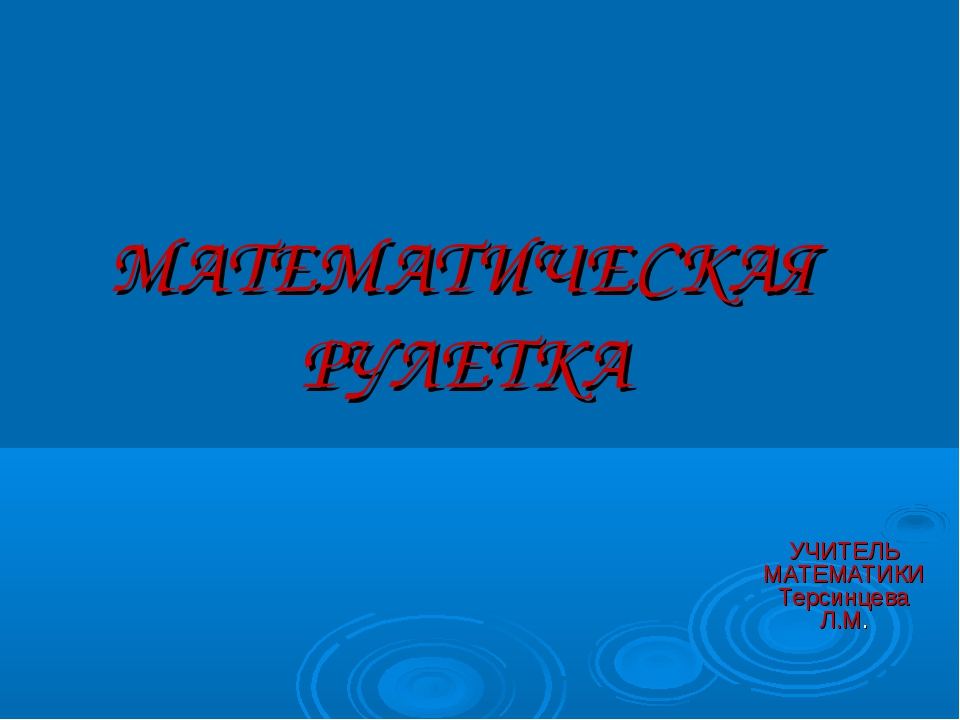 МАТЕМАТИЧЕСКАЯ РУЛЕТКА УЧИТЕЛЬ МАТЕМАТИКИ Терсинцева Л.М.