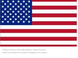 13 белых и красных полос символизируют первые 13 штатов. Теперь штатов ровно