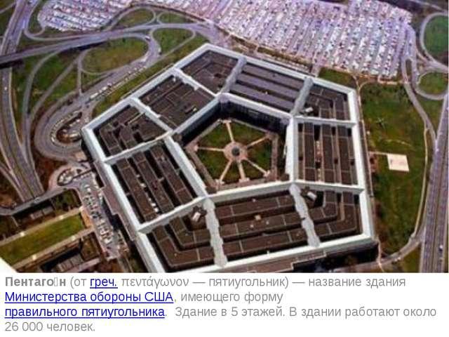 Пентаго́н (от греч. πεντάγωνον— пятиугольник)— название здания Министерства...