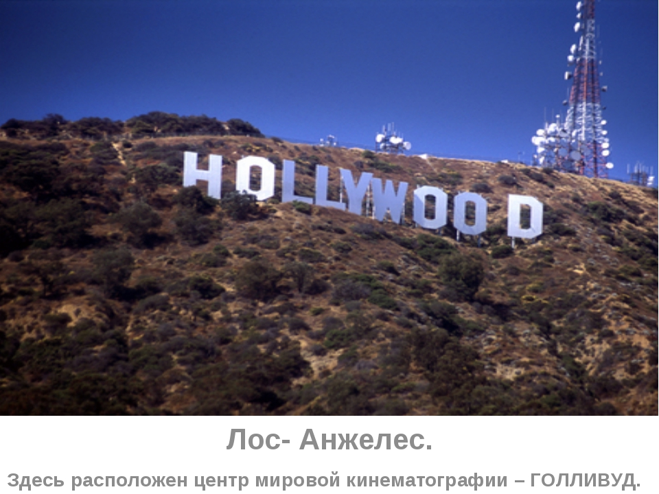Лос- Анжелес. Здесь расположен центр мировой кинематографии – ГОЛЛИВУД.