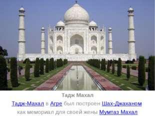 Тадж Махал Тадж-Махал в Агре был построен Шах-Джаханом как мемориал для своей