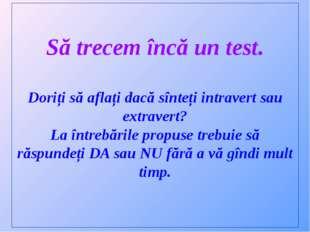 Să trecem încă un test. Doriți să aflați dacă sînteți intravert sau extravert