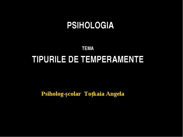 PSIHOLOGIA TEMA TIPURILE DE TEMPERAMENTE Psiholog-școlar Toțkaia Angela