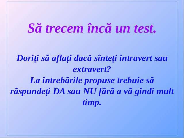 Să trecem încă un test. Doriți să aflați dacă sînteți intravert sau extravert...