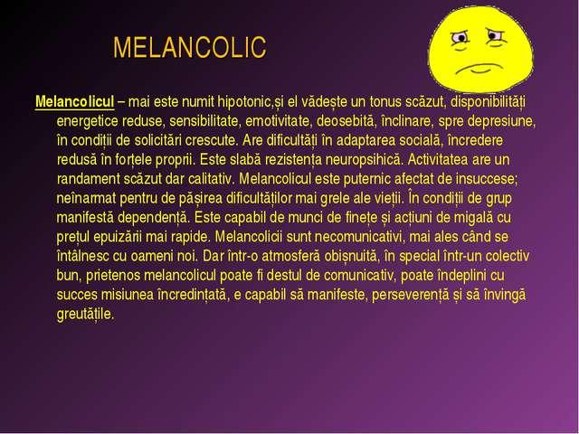 MELANCOLIC Melancolicul – mai este numit hipotonic,și el vădește un tonus sc...