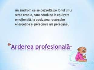 un sindrom ce se dezvoltă pe fonul unui stres cronic, care conduce la epuiza