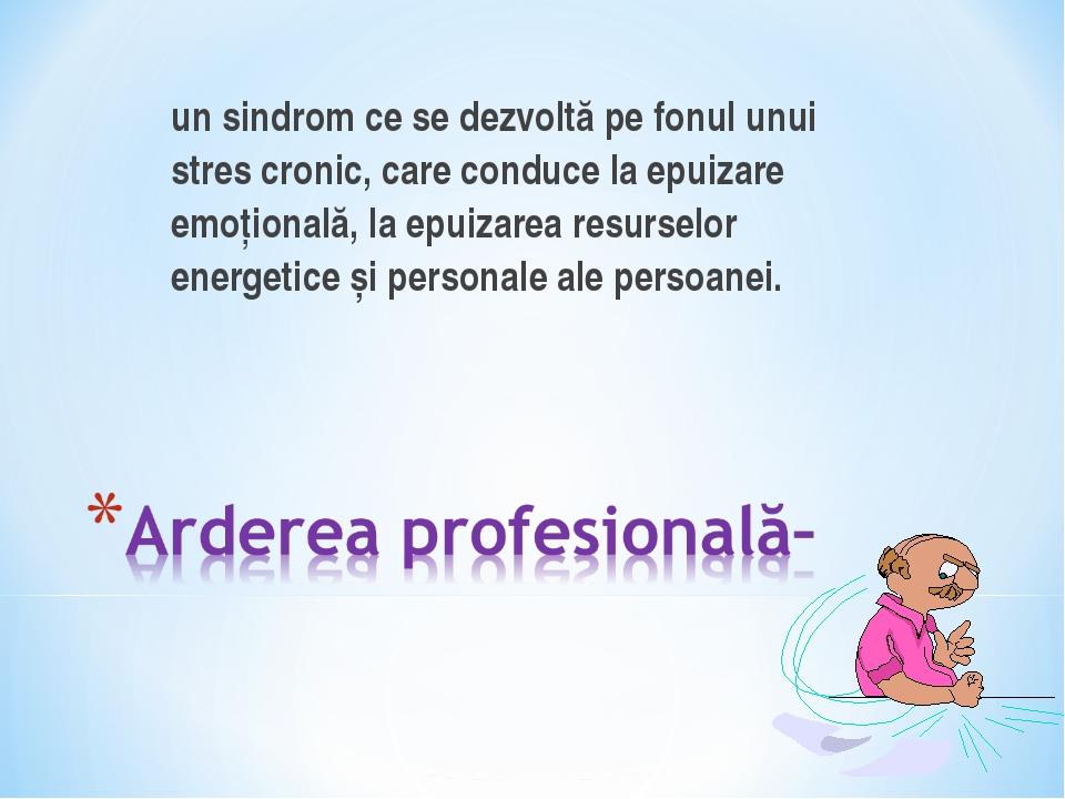 un sindrom ce se dezvoltă pe fonul unui stres cronic, care conduce la epuiza...