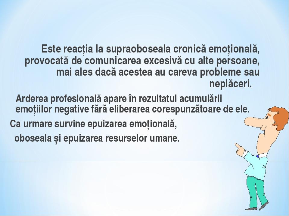 Este reacţia la supraoboseala cronică emoţională, provocată de comunicarea...