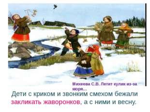 Дети с криком и звонким смехом бежали закликать жаворонков, а с ними и весну.