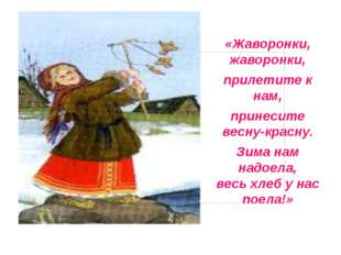 «Жаворонки, жаворонки, прилетите к нам, принесите весну-красну. Зима нам над