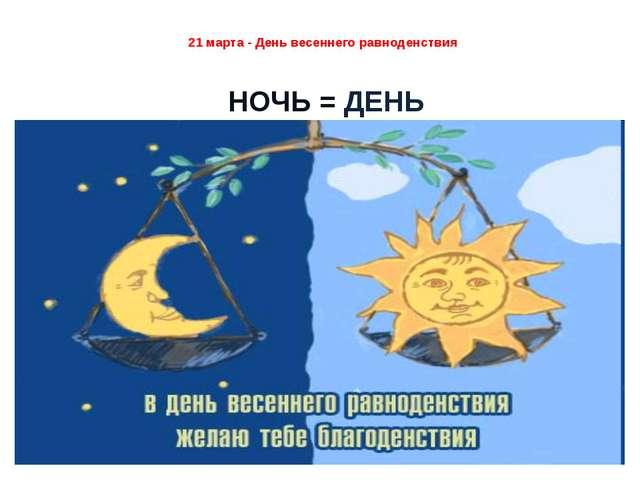 21 марта - День весеннего равноденствия НОЧЬ = ДЕНЬ