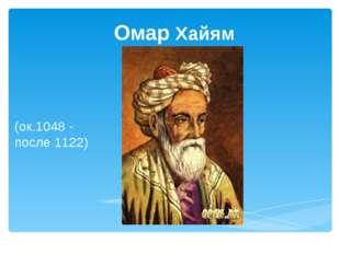 Омар Хайям (ок.1048 - после 1122)
