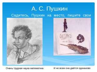 А. С. Пушкин Садитесь, Пушкин на место, пишите свои стихи! Очень трудная нау