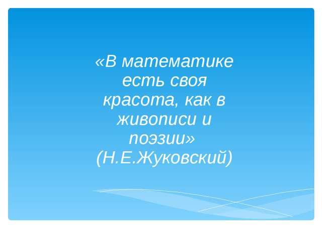 «В математике есть своя красота, как в живописи и поэзии» (Н.Е.Жуковский)