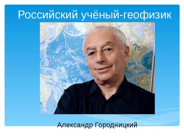 Российский учёный-геофизик Александр Городницкий
