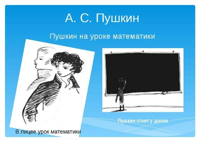 А. С. Пушкин Пушкин на уроке математики В лицее урок математики Пушкин стоит...