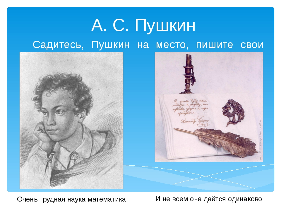 А. С. Пушкин Садитесь, Пушкин на место, пишите свои стихи! Очень трудная нау...