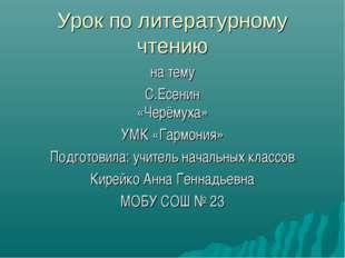 Урок по литературному чтению на тему С.Есенин «Черёмуха» УМК «Гармония» Подго