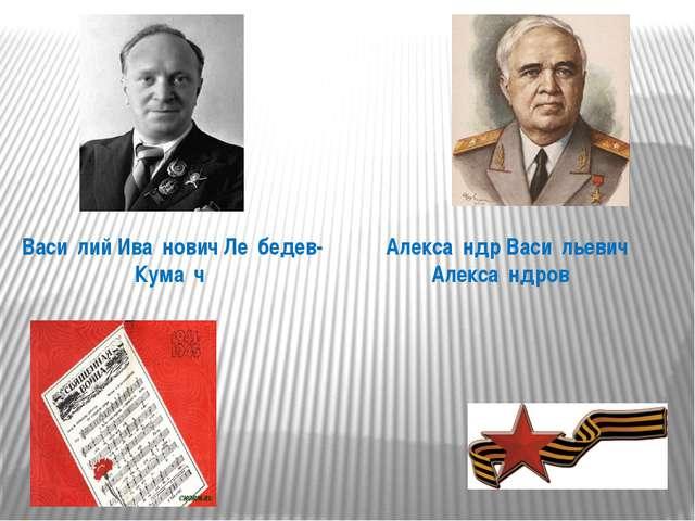 Алекса́ндр Васи́льевич Алекса́ндров Васи́лий Ива́нович Ле́бедев-Кума́ч