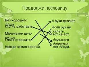 Продолжи пословицу Без хорошего труда нет плода. Кто не работает, тот не ест.
