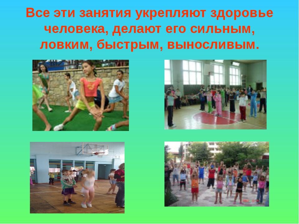 Все эти занятия укрепляют здоровье человека, делают его сильным, ловким, быст...