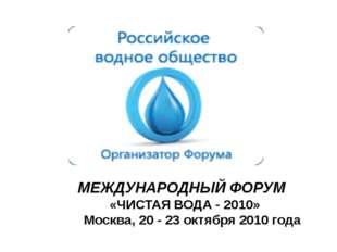 МЕЖДУНАРОДНЫЙ ФОРУМ «ЧИСТАЯ ВОДА - 2010» Москва, 20 - 23 октября 2010 года