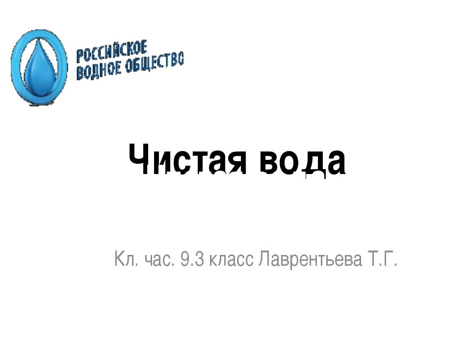 Чистая вода Кл. час. 9.3 класс Лаврентьева Т.Г. Чистая вода