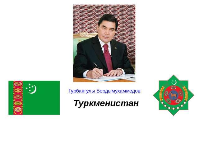 Туркменистан Гурбангулы Бердымухаммедов.