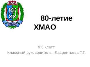 80-летие ХМАО 9.3 класс Классный руководитель: Лаврентьева Т.Г.