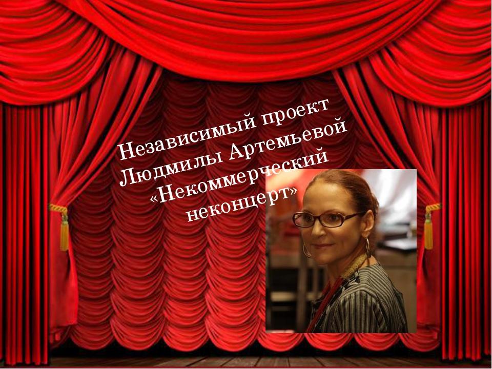 Независимый проект Людмилы Артемьевой «Некоммерческий неконцерт»