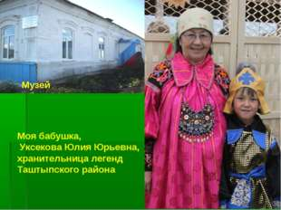 Музей Моя бабушка, Уксекова Юлия Юрьевна, хранительница легенд Таштыпского ра