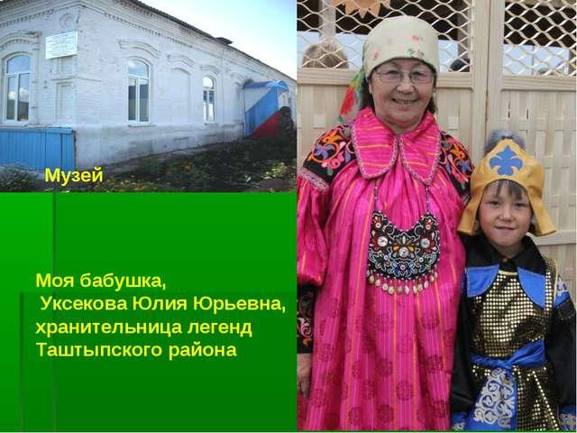 Музей Моя бабушка, Уксекова Юлия Юрьевна, хранительница легенд Таштыпского ра...